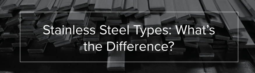 Stainless Steel Types: What's the Difference?