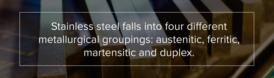 Stainless Steel Falls Into Four Different Metallurgical Groupings: Austenitic, Ferritic, Martensitic and Duplex