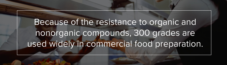 Because of the resistance to organic and nonorganic compounds, 300 grades are used widely in commercial food preparation.